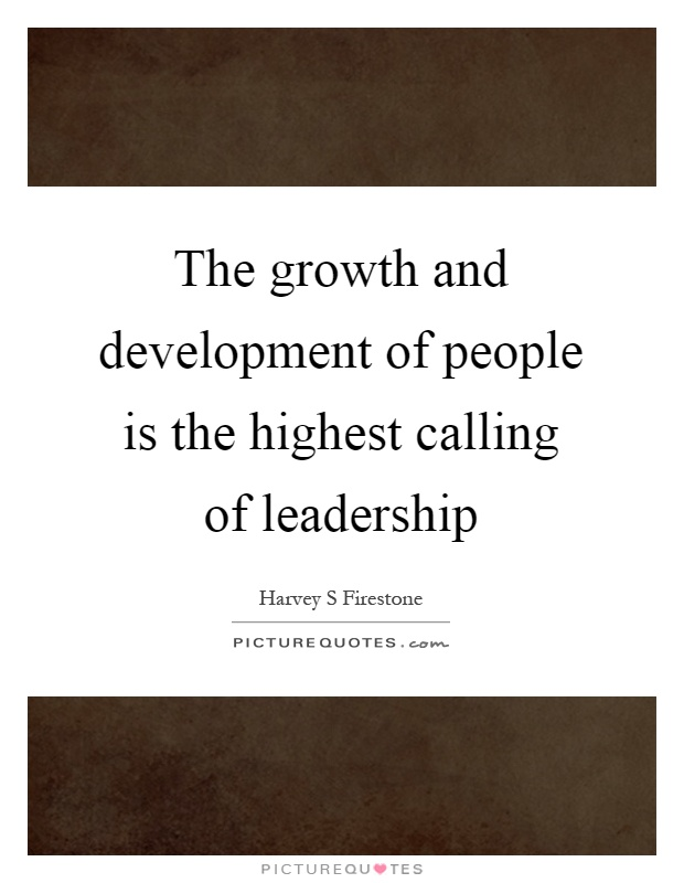 The growth and development of people is the highest calling of leadership Picture Quote #1