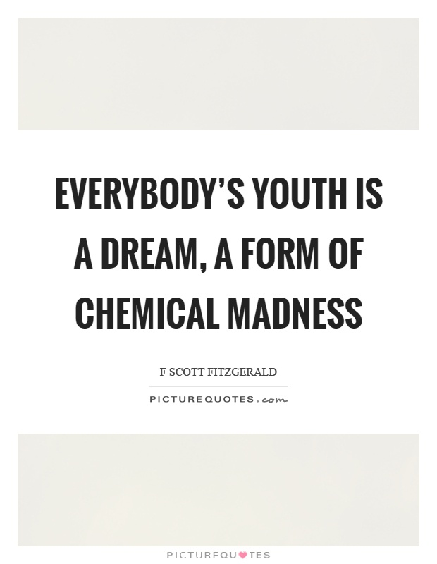 Everybody's youth is a dream, a form of chemical madness Picture Quote #1
