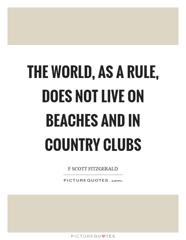 The world, as a rule, does not live on beaches and in country clubs Picture Quote #1