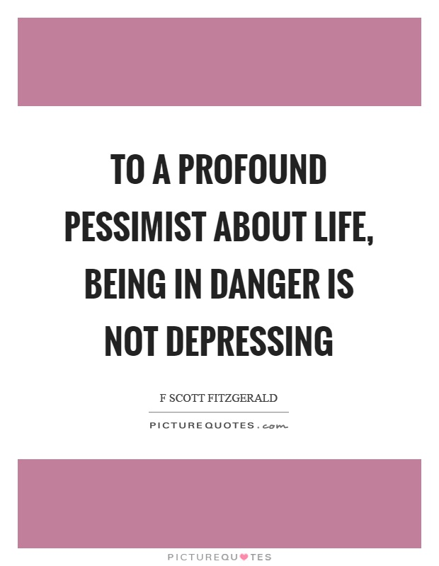 To a profound pessimist about life, being in danger is not depressing Picture Quote #1