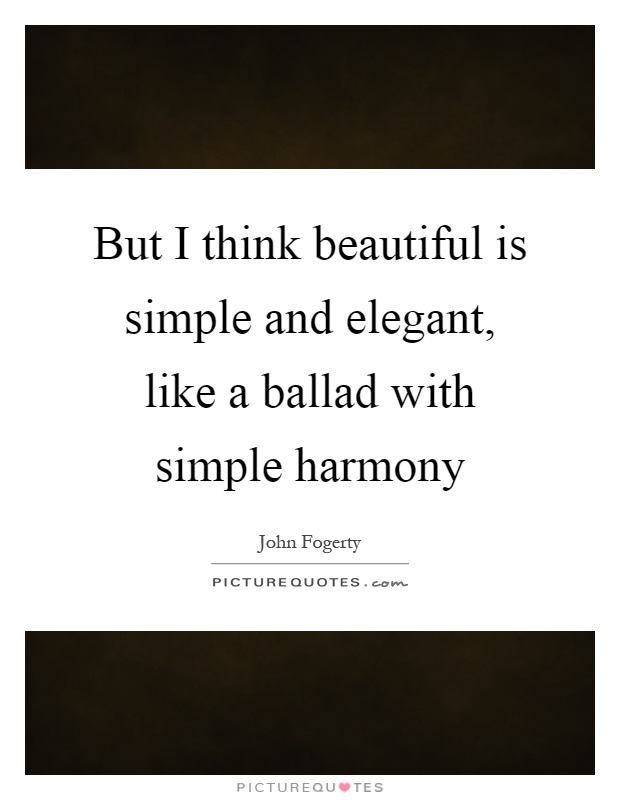 But I think beautiful is simple and elegant, like a ballad with simple harmony Picture Quote #1