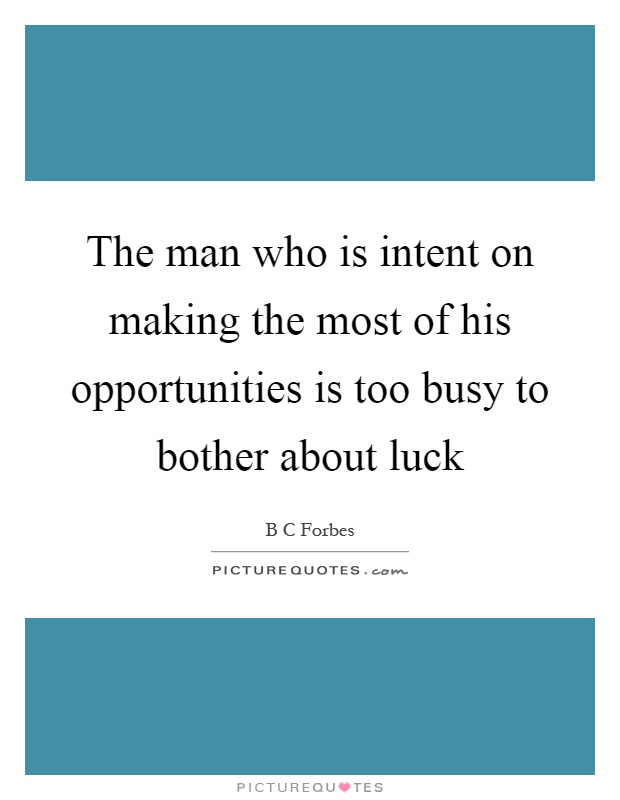The man who is intent on making the most of his opportunities is too busy to bother about luck Picture Quote #1