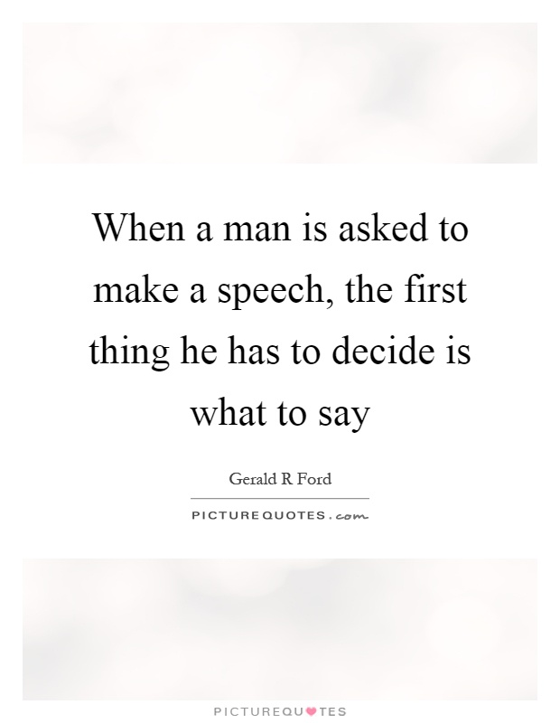 When a man is asked to make a speech, the first thing he has to decide is what to say Picture Quote #1