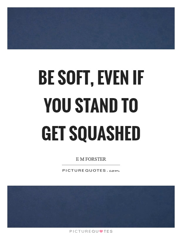 Be soft, even if you stand to get squashed Picture Quote #1