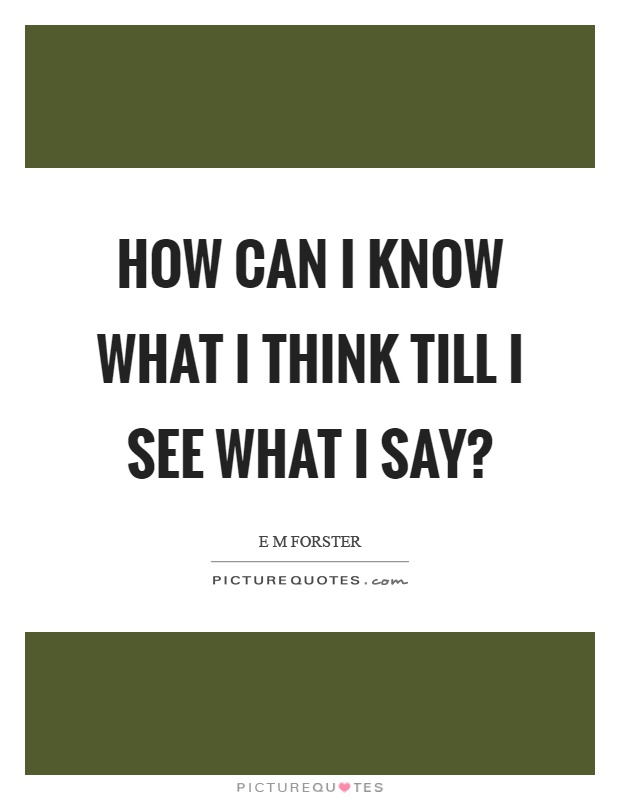 How can I know what I think till I see what I say? Picture Quote #1