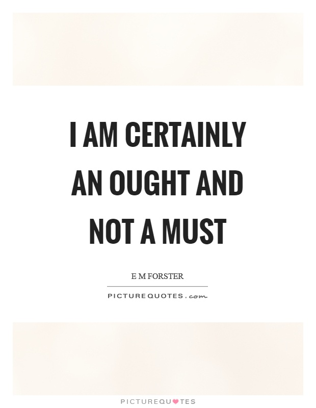 I am certainly an ought and not a must Picture Quote #1