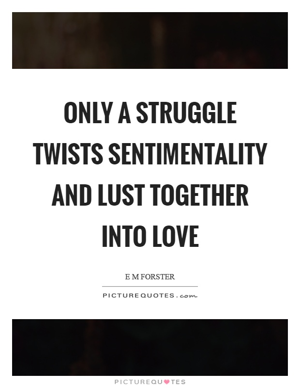 Only a struggle twists sentimentality and lust together into love Picture Quote #1