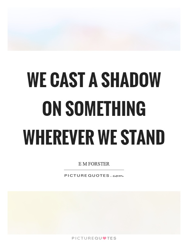 We cast a shadow on something wherever we stand Picture Quote #1