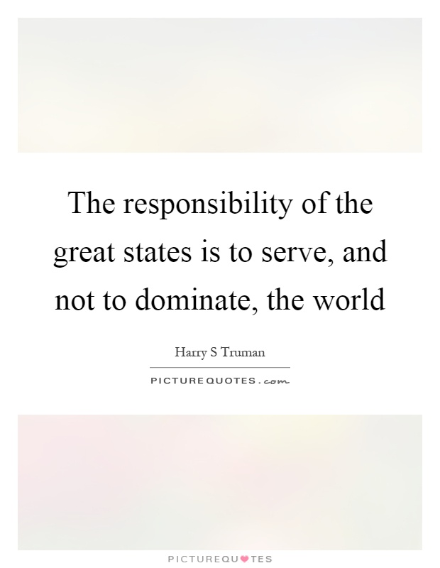 The responsibility of the great states is to serve, and not to dominate, the world Picture Quote #1