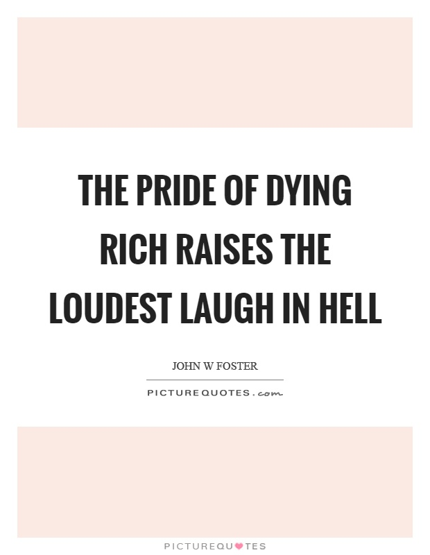 The pride of dying rich raises the loudest laugh in hell Picture Quote #1