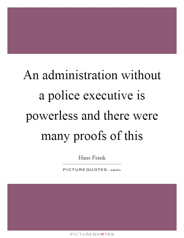 An administration without a police executive is powerless and there were many proofs of this Picture Quote #1