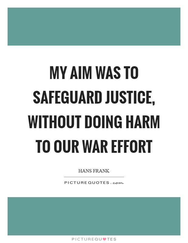 My aim was to safeguard justice, without doing harm to our war effort Picture Quote #1