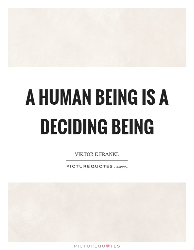 A human being is a deciding being Picture Quote #1