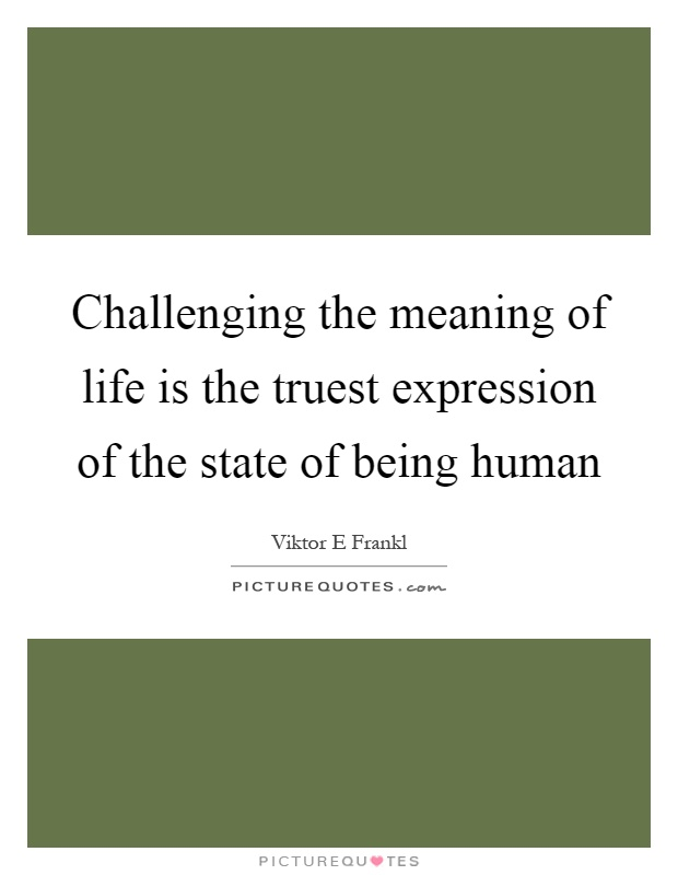 Challenging the meaning of life is the truest expression of the state of being human Picture Quote #1