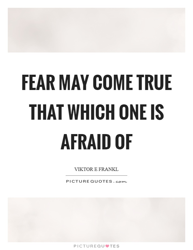 Fear may come true that which one is afraid of Picture Quote #1