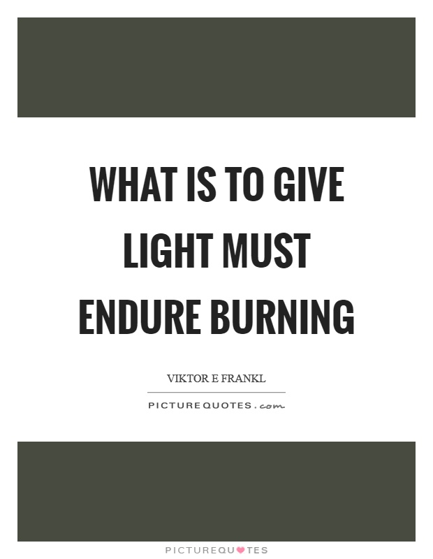 What is to give light must endure burning Picture Quote #1