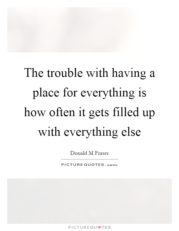 The trouble with having a place for everything is how often it gets filled up with everything else Picture Quote #1