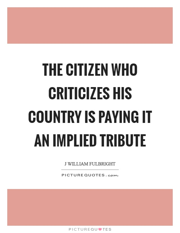 The citizen who criticizes his country is paying it an implied tribute Picture Quote #1