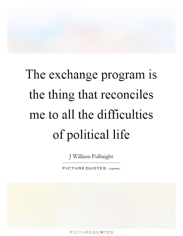 The exchange program is the thing that reconciles me to all the difficulties of political life Picture Quote #1