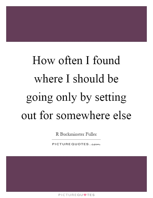 How often I found where I should be going only by setting out for somewhere else Picture Quote #1