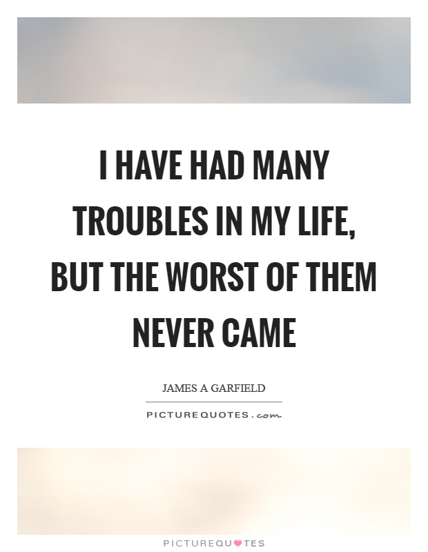 I have had many troubles in my life, but the worst of them never came Picture Quote #1