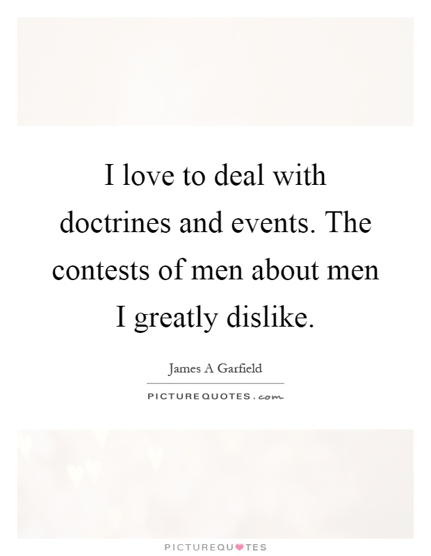 I love to deal with doctrines and events. The contests of men about men I greatly dislike Picture Quote #1