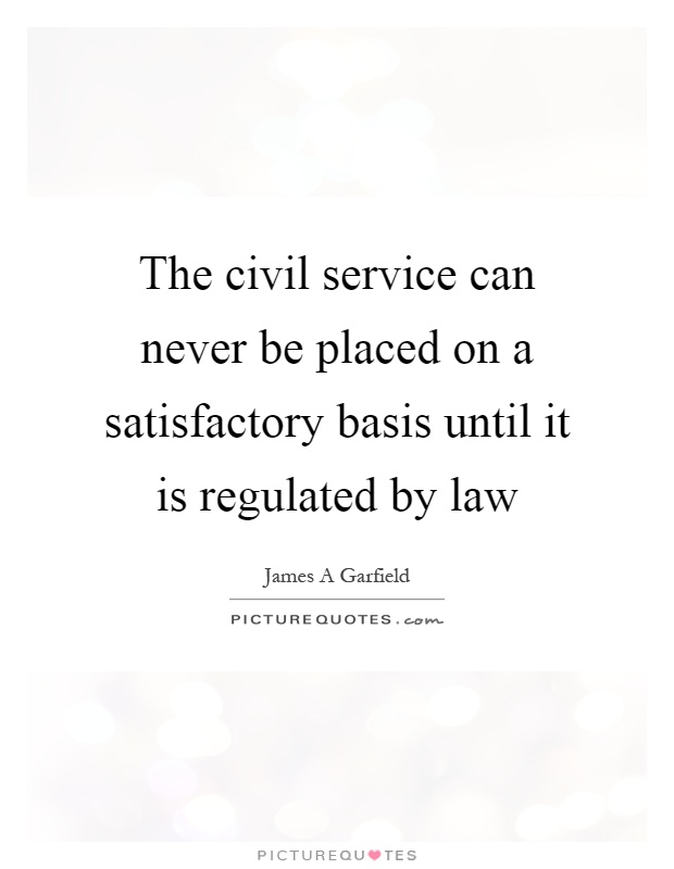 The civil service can never be placed on a satisfactory basis until it is regulated by law Picture Quote #1