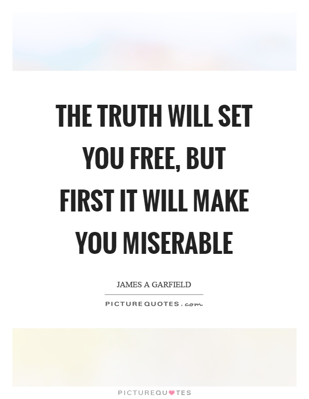 The truth will set you free, but first it will make you miserable Picture Quote #1
