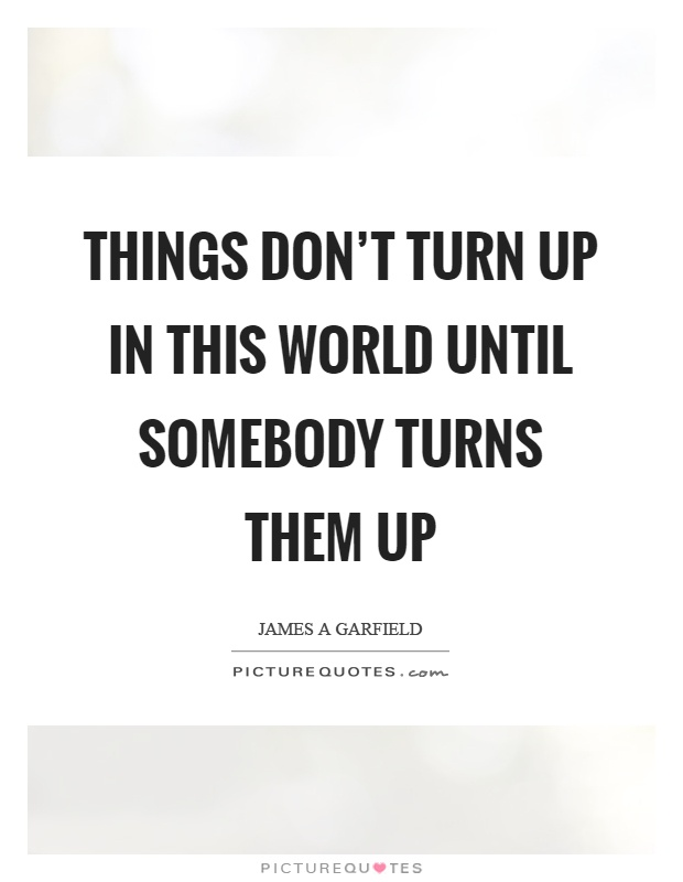 Things don\'t turn up in this world until somebody turns them ...