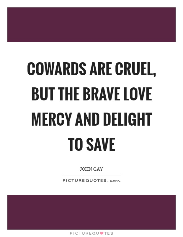 Cowards are cruel, but the brave love mercy and delight to save Picture Quote #1