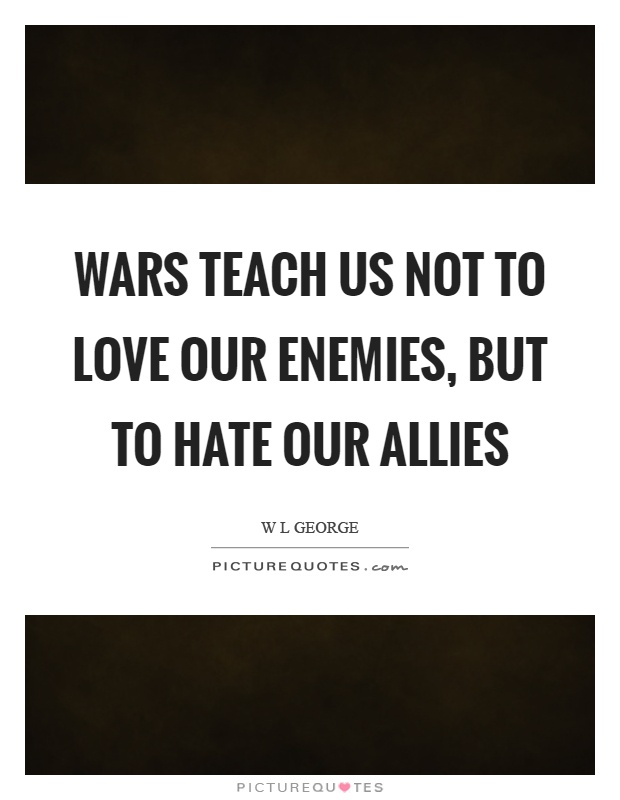 Wars teach us not to love our enemies, but to hate our allies Picture Quote #1