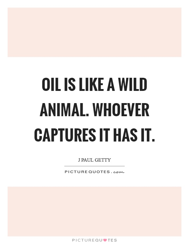 Oil is like a wild animal. Whoever captures it has it Picture Quote #1