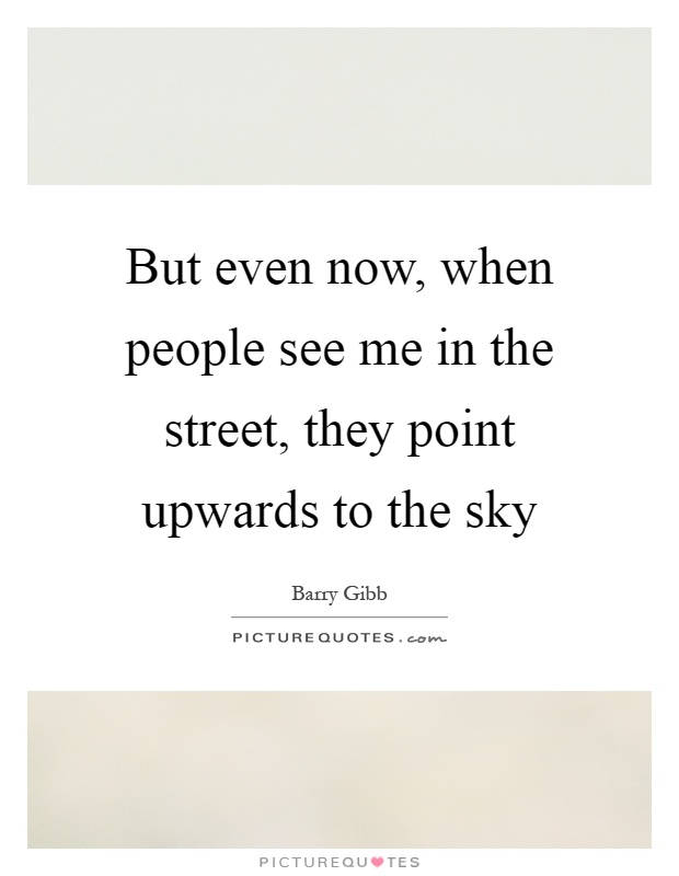 But even now, when people see me in the street, they point upwards to the sky Picture Quote #1