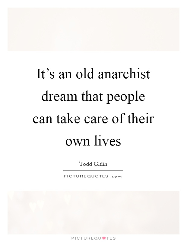 It's an old anarchist dream that people can take care of their own lives Picture Quote #1