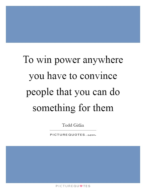 To win power anywhere you have to convince people that you can do something for them Picture Quote #1