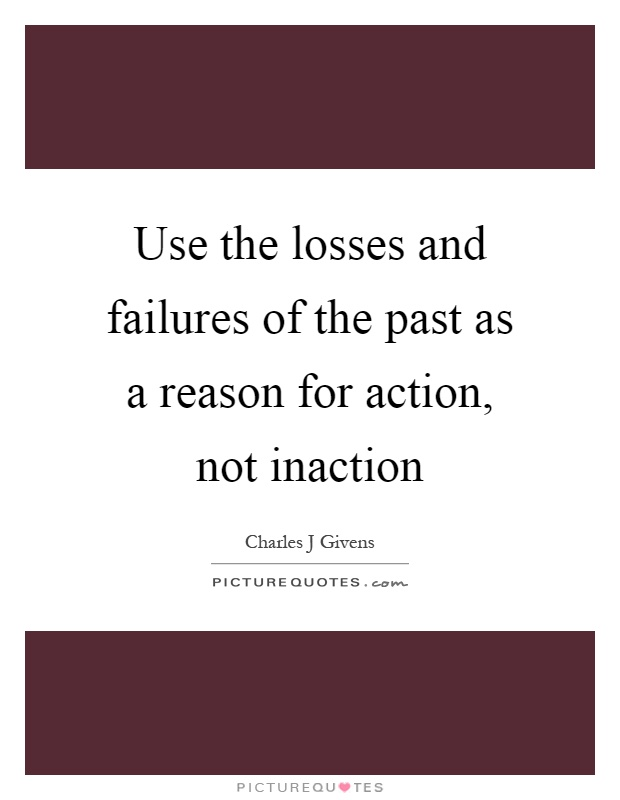 Use the losses and failures of the past as a reason for action, not inaction Picture Quote #1