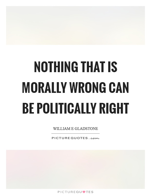 Nothing that is morally wrong can be politically right Picture Quote #1
