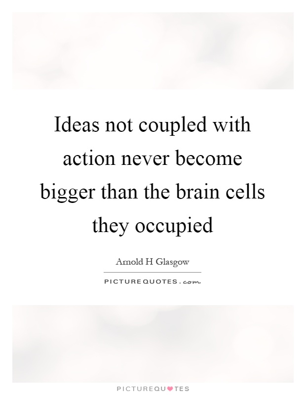 Ideas not coupled with action never become bigger than the brain cells they occupied Picture Quote #1