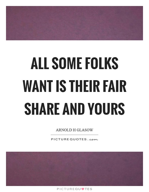 All some folks want is their fair share and yours Picture Quote #1