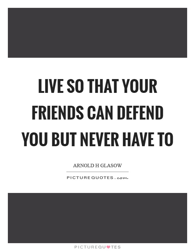 Live so that your friends can defend you but never have to Picture Quote #1