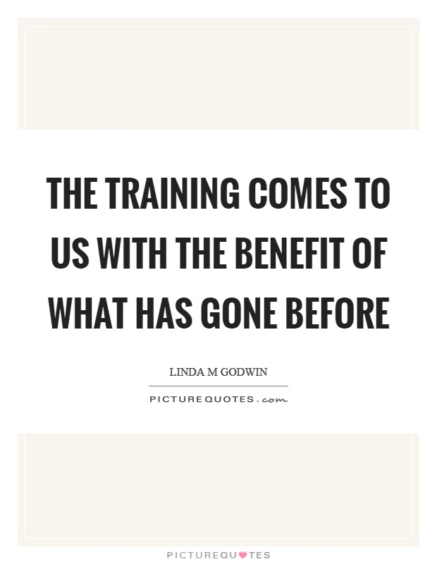 The training comes to us with the benefit of what has gone before Picture Quote #1