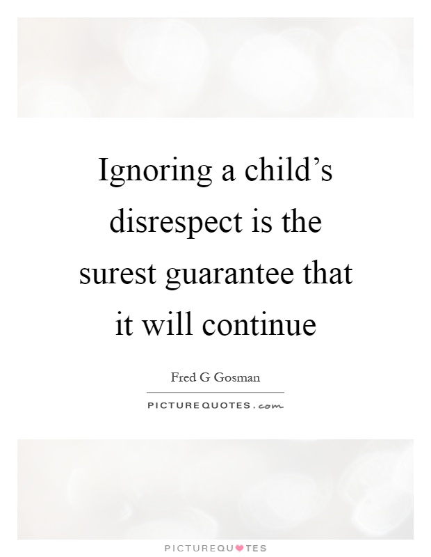 Ignoring a child's disrespect is the surest guarantee that it will continue Picture Quote #1