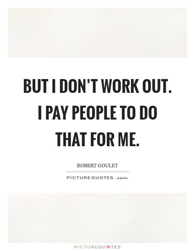But I don't work out. I pay people to do that for me Picture Quote #1
