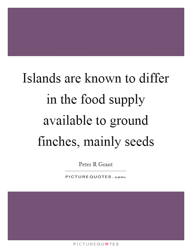 Islands are known to differ in the food supply available to ground finches, mainly seeds Picture Quote #1