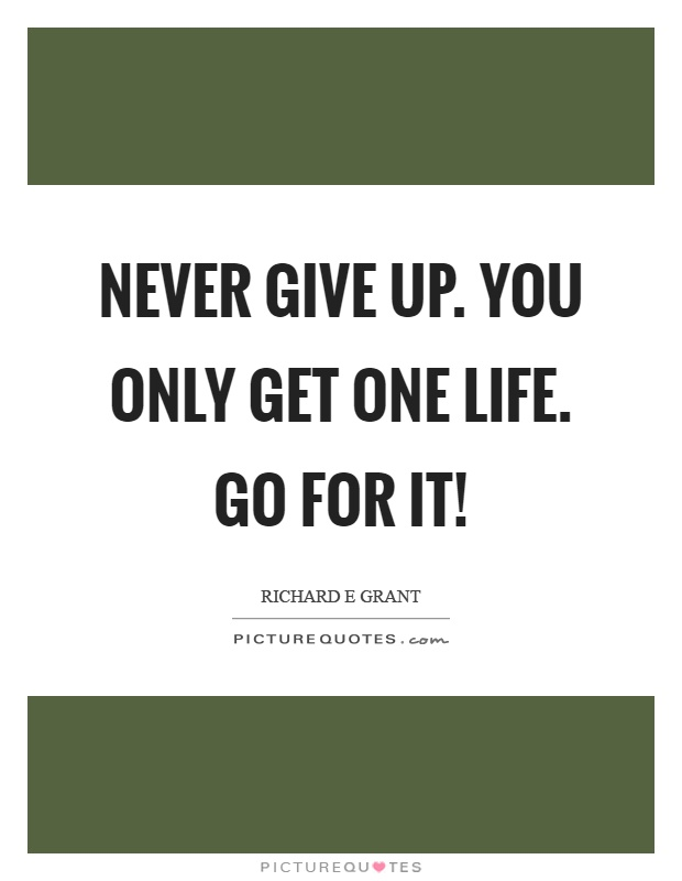 Never give up. You only get one life. Go for it! Picture Quote #1