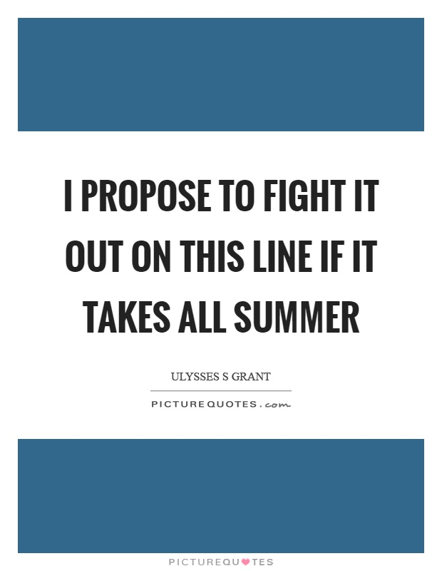 I propose to fight it out on this line if it takes all summer Picture Quote #1