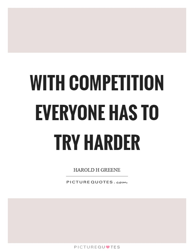 With competition everyone has to try harder Picture Quote #1
