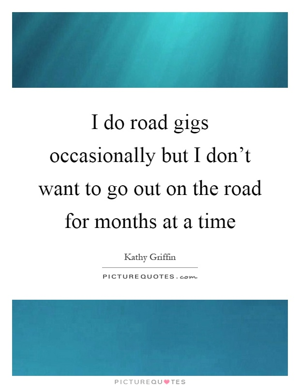 I do road gigs occasionally but I don't want to go out on the road for months at a time Picture Quote #1