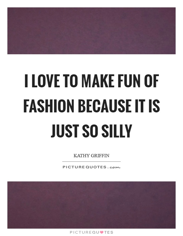 I love to make fun of fashion because it is just so silly Picture Quote #1