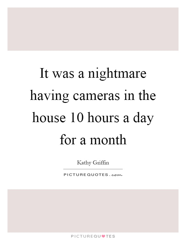 It was a nightmare having cameras in the house 10 hours a day for a month Picture Quote #1